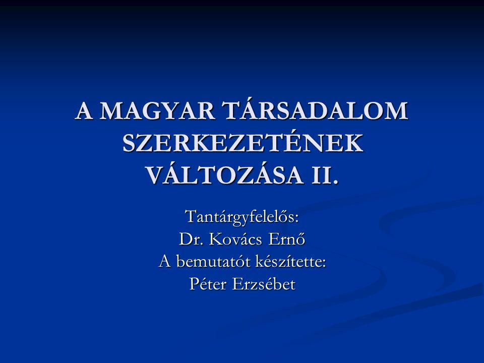 A MAGYAR TÁRSADALOM SZERKEZETÉNEK VÁLTOZÁSA II. Tantárgyfelelős: Dr. Kovács Ernő A bemutatót készítette: Péter Erzsébet
