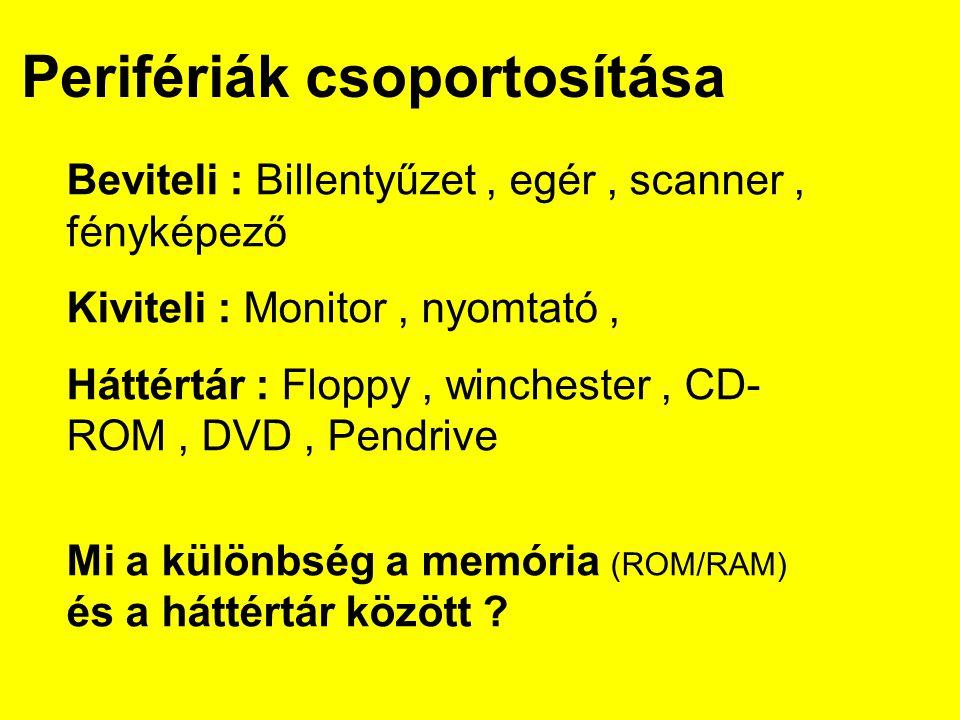 Perifériák csoportosítása Beviteli : Billentyűzet, egér, scanner, fényképező Kiviteli : Monitor, nyomtató, Háttértár : Floppy, winchester, CD- ROM, DVD, Pendrive Mi a különbség a memória (ROM/RAM) és a háttértár között ?