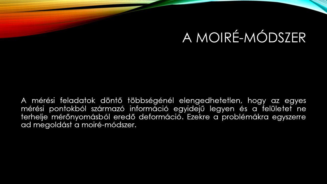 A MOIRÉ-MÓDSZER A moiré-jelenség létrejötte két eltérő térfrekvenciájú periodikus struktúra egymásra hatásának az eredménye, tehát a jelenség az interferencia egy speciális esetének tekinthető.