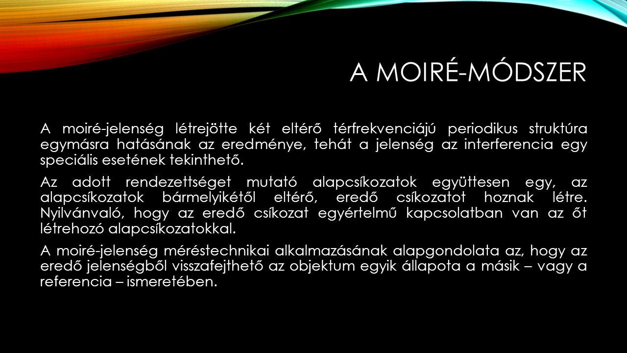 A MOIRÉ-MÓDSZER A moiré-jelenség létrejötte két eltérő térfrekvenciájú periodikus struktúra egymásra hatásának az eredménye, tehát a jelenség az inter