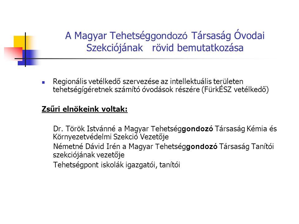 A Magyar Tehetség gondozó Társaság Óvodai Szekciójának rövid bemutatkozása Regionális vetélkedő szervezése az intellektuális területen tehetségígéretnek számító óvodások részére (FürkÉSZ vetélkedő) Zsűri elnökeink voltak: Dr.