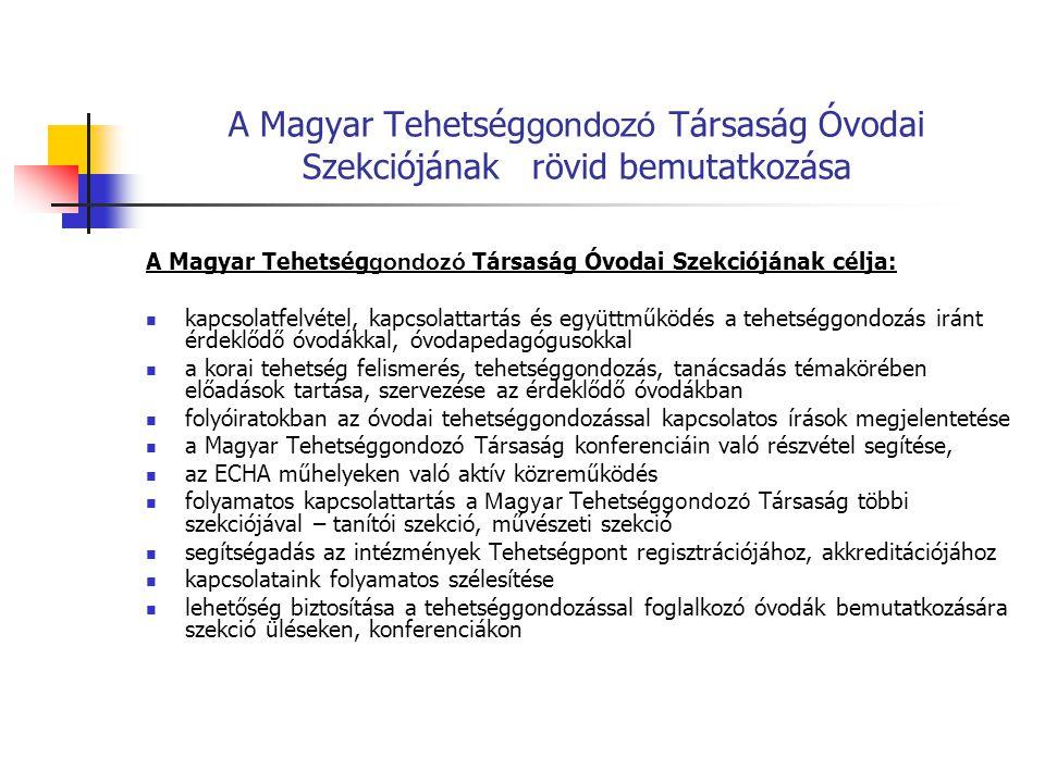 A Magyar Tehetség gondozó Társaság Óvodai Szekciójának rövid bemutatkozása A Magyar Tehetség gondozó Társaság Óvodai Szekciójának célja: kapcsolatfelvétel, kapcsolattartás és együttműködés a tehetséggondozás iránt érdeklődő óvodákkal, óvodapedagógusokkal a korai tehetség felismerés, tehetséggondozás, tanácsadás témakörében előadások tartása, szervezése az érdeklődő óvodákban folyóiratokban az óvodai tehetséggondozással kapcsolatos írások megjelentetése a Magyar Tehetséggondozó Társaság konferenciáin való részvétel segítése, az ECHA műhelyeken való aktív közreműködés folyamatos kapcsolattartás a Magyar Tehetség gondozó Társaság többi szekciójával – tanítói szekció, művészeti szekció segítségadás az intézmények Tehetségpont regisztrációjához, akkreditációjához kapcsolataink folyamatos szélesítése lehetőség biztosítása a tehetséggondozással foglalkozó óvodák bemutatkozására szekció üléseken, konferenciákon