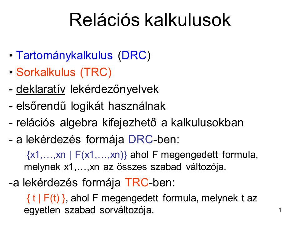 1 Relációs kalkulusok Tartománykalkulus (DRC) Sorkalkulus (TRC) - deklaratív lekérdezőnyelvek - elsőrendű logikát használnak - relációs algebra kifejezhető a kalkulusokban - a lekérdezés formája DRC-ben: {x1,…,xn | F(x1,…,xn)} ahol F megengedett formula, melynek x1,…,xn az összes szabad változója.