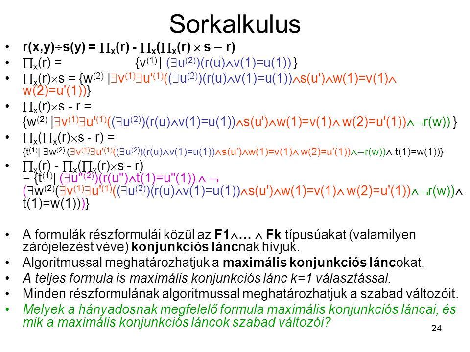 24 Sorkalkulus r(x,y)  s(y) =  x (r) -  x (  x (r)  s – r)  x (r) = {v (1) | (  u (2) )(r(u)  v(1)=u(1)) }  x (r)  s = {w (2) |  v (1)  u (1) ((  u (2) )(r(u)  v(1)=u(1))  s(u )  w(1)=v(1)  w(2)=u (1))}  x (r)  s - r = {w (2) |  v (1)  u (1) ((  u (2) )(r(u)  v(1)=u(1))  s(u )  w(1)=v(1)  w(2)=u (1))  r(w)) }  x (  x (r)  s - r) = {t (1) |  w (2) (  v (1)  u (1) ((  u (2) )(r(u)  v(1)=u(1))  s(u )  w(1)=v(1)  w(2)=u (1))  r(w))  t(1)=w(1))}  x (r) -  x (  x (r)  s - r) = {t (1) | (  u (2) )(r(u )  t(1)=u (1))   (  w (2) (  v (1)  u (1) ((  u (2) )(r(u)  v(1)=u(1))  s(u )  w(1)=v(1)  w(2)=u (1))  r(w))  t(1)=w(1)))} A formulák részformulái közül az F1  …  Fk típusúakat (valamilyen zárójelezést véve) konjunkciós láncnak hívjuk.