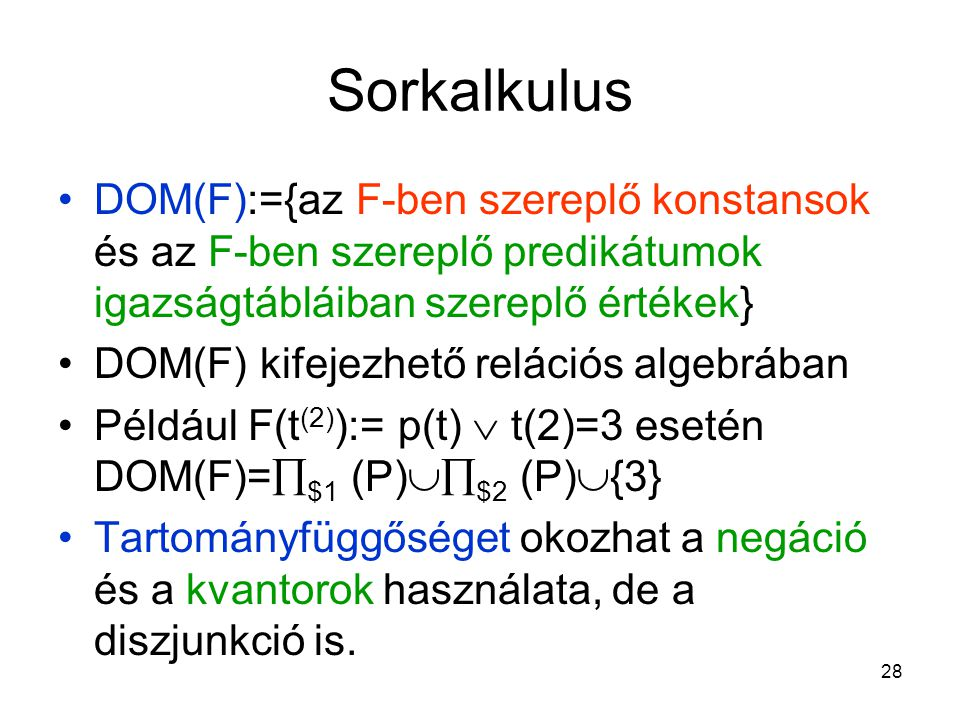 28 Sorkalkulus DOM(F):={az F-ben szereplő konstansok és az F-ben szereplő predikátumok igazságtábláiban szereplő értékek} DOM(F) kifejezhető relációs algebrában Például F(t (2) ):= p(t)  t(2)=3 esetén DOM(F)=  $1 (P)  $2 (P)  {3} Tartományfüggőséget okozhat a negáció és a kvantorok használata, de a diszjunkció is.