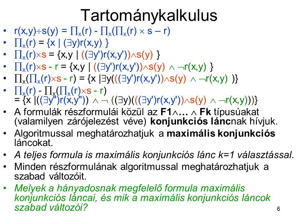 6 Tartománykalkulus r(x,y)  s(y) =  x (r) -  x (  x (r)  s – r)  x (r) = {x | (  y)r(x,y) }  x (r)  s = {x,y | ((  y )r(x,y ))  s(y) }  x (r)  s - r = {x,y | ((  y )r(x,y ))  s(y)   r(x,y) }  x (  x (r)  s - r) = {x |  y(((  y )r(x,y ))  s(y)   r(x,y) )}  x (r) -  x (  x (r)  s - r) = {x |((  y )r(x,y ))   ((  y)(((  y )r(x,y ))  s(y)   r(x,y)))} A formulák részformulái közül az F1  …  Fk típusúakat (valamilyen zárójelezést véve) konjunkciós láncnak hívjuk.