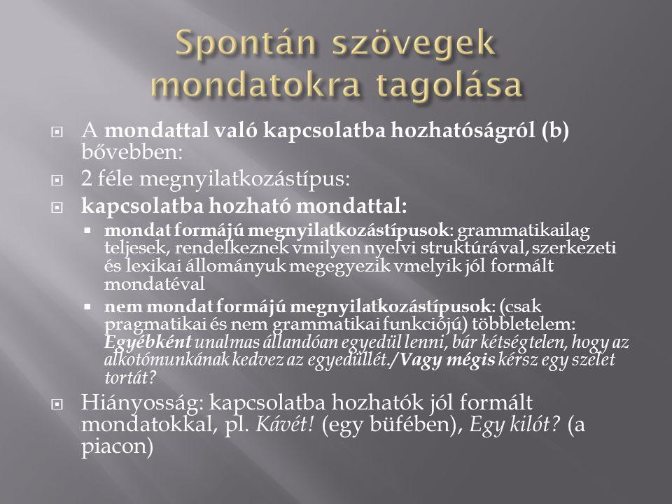  A mondattal való kapcsolatba hozhatóságról (b) bővebben:  2 féle megnyilatkozástípus:  kapcsolatba hozható mondattal:  mondat formájú megnyilatkozástípusok : grammatikailag teljesek, rendelkeznek vmilyen nyelvi struktúrával, szerkezeti és lexikai állományuk megegyezik vmelyik jól formált mondatéval  nem mondat formájú megnyilatkozástípusok : (csak pragmatikai és nem grammatikai funkciójú) többletelem: Egyébként unalmas állandóan egyedül lenni, bár kétségtelen, hogy az alkotómunkának kedvez az egyedüllét./ Vagy mégis kérsz egy szelet tortát.