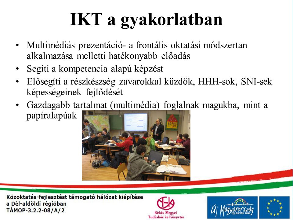 IKT a gyakorlatban Multimédiás prezentáció- a frontális oktatási módszertan alkalmazása melletti hatékonyabb előadás Segíti a kompetencia alapú képzés