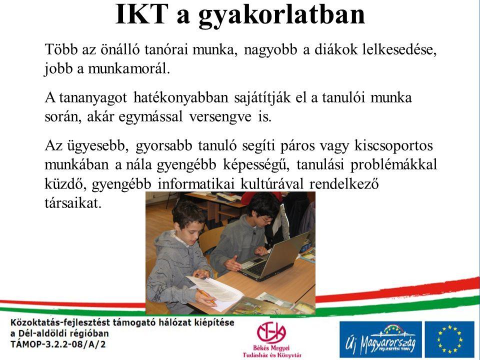IKT a gyakorlatban Több az önálló tanórai munka, nagyobb a diákok lelkesedése, jobb a munkamorál. A tananyagot hatékonyabban sajátítják el a tanulói m