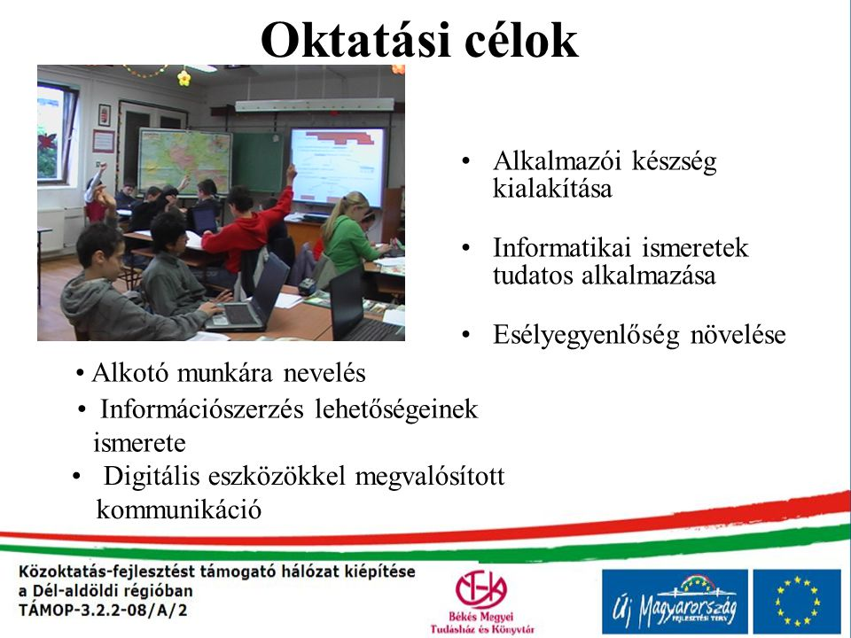 Módszerek Interaktív tábla alkalmazása Számítógép, laptop használata Egyéb digitális eszközök használata (telefon, kamera, fényképezőgép, stb.) Multimédia használata: videók, hangok, animációk, szimulációk, prezentáció Internet, oktatóprogramok, digitális tartalmak használata