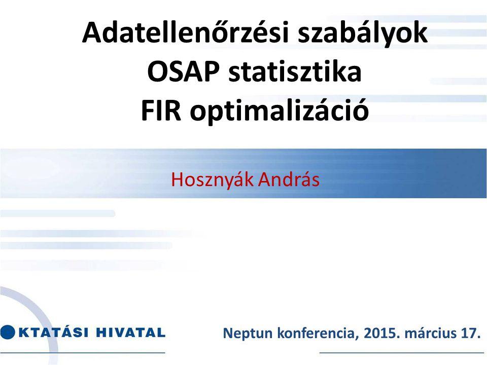 Adatellenőrzési szabályok OSAP statisztika FIR optimalizáció Hosznyák András Neptun konferencia, 2015. március 17.