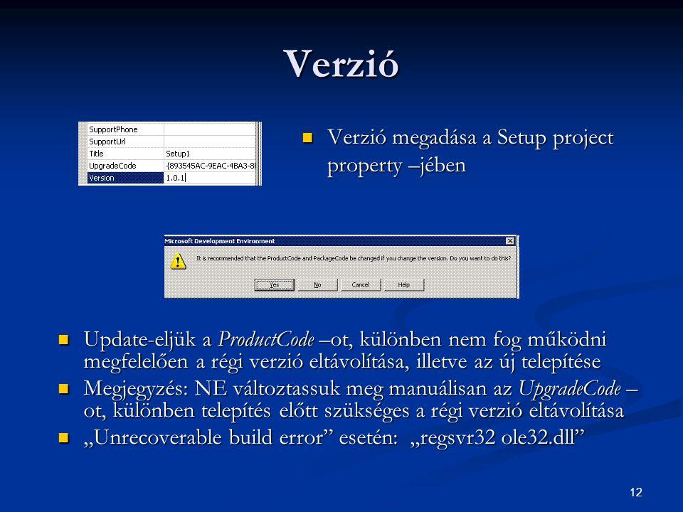 """12 Verzió Verzió megadása a Setup project property –jében Verzió megadása a Setup project property –jében Update-eljük a ProductCode –ot, különben nem fog működni megfelelően a régi verzió eltávolítása, illetve az új telepítése Megjegyzés: NE változtassuk meg manuálisan az UpgradeCode – ot, különben telepítés előtt szükséges a régi verzió eltávolítása """"Unrecoverable build error esetén: """"regsvr32 ole32.dll"""
