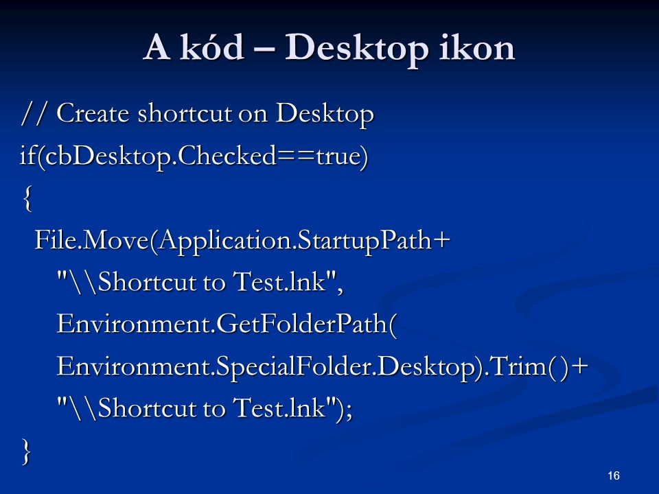 16 A kód – Desktop ikon // Create shortcut on Desktop if(cbDesktop.Checked==true){ File.Move(Application.StartupPath+ File.Move(Application.StartupPath+ \\Shortcut to Test.lnk , \\Shortcut to Test.lnk , Environment.GetFolderPath( Environment.GetFolderPath( Environment.SpecialFolder.Desktop).Trim( )+ Environment.SpecialFolder.Desktop).Trim( )+ \\Shortcut to Test.lnk ); \\Shortcut to Test.lnk );}