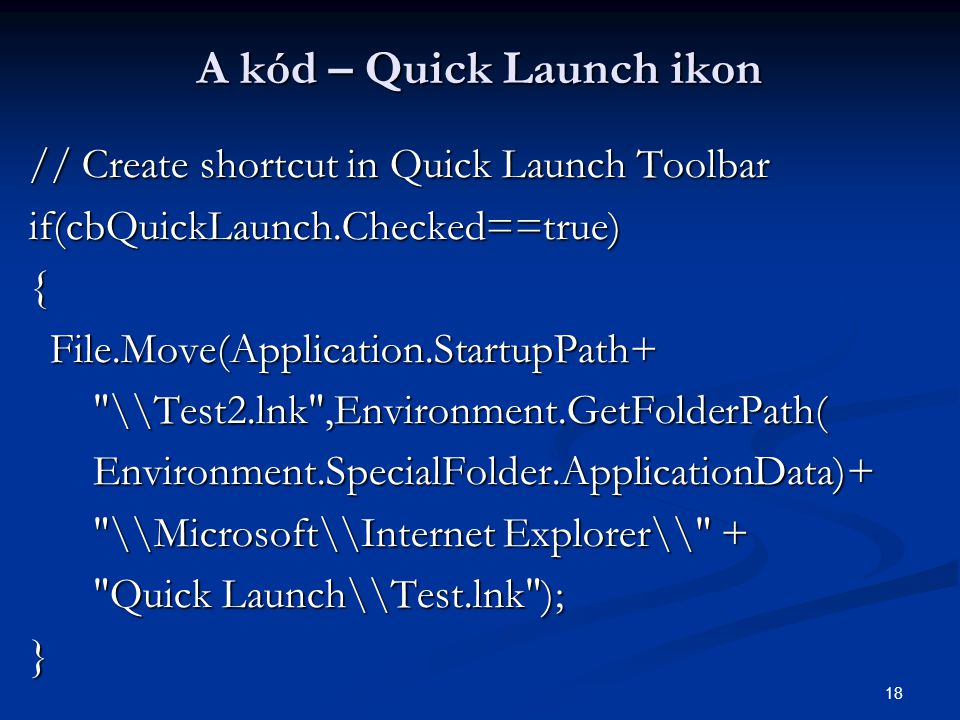 18 A kód – Quick Launch ikon // Create shortcut in Quick Launch Toolbar if(cbQuickLaunch.Checked==true){ File.Move(Application.StartupPath+ File.Move(