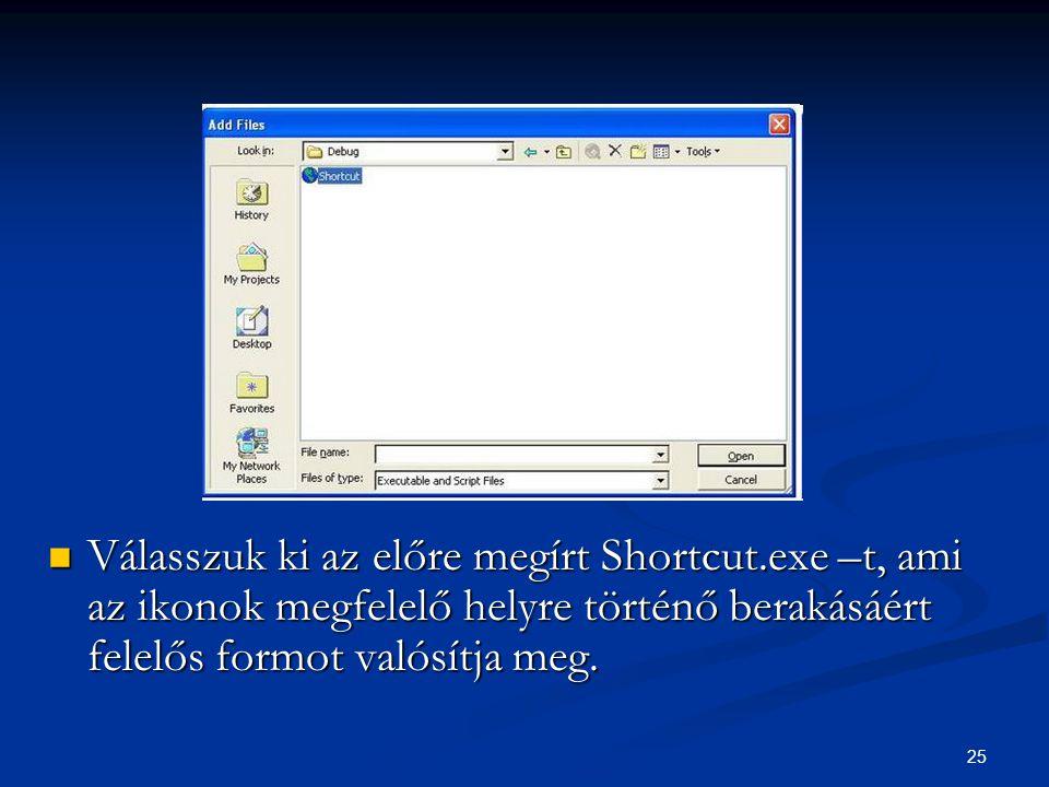 25 Válasszuk ki az előre megírt Shortcut.exe –t, ami az ikonok megfelelő helyre történő berakásáért felelős formot valósítja meg.