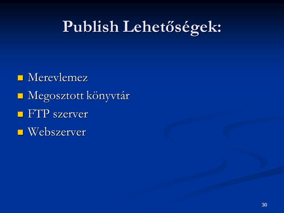 30 Publish Lehetőségek: Merevlemez Merevlemez Megosztott könyvtár Megosztott könyvtár FTP szerver FTP szerver Webszerver Webszerver