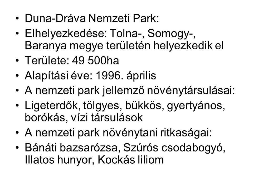 Duna-Dráva Nemzeti Park: Elhelyezkedése: Tolna-, Somogy-, Baranya megye területén helyezkedik el Területe: 49 500ha Alapítási éve: 1996. április A nem
