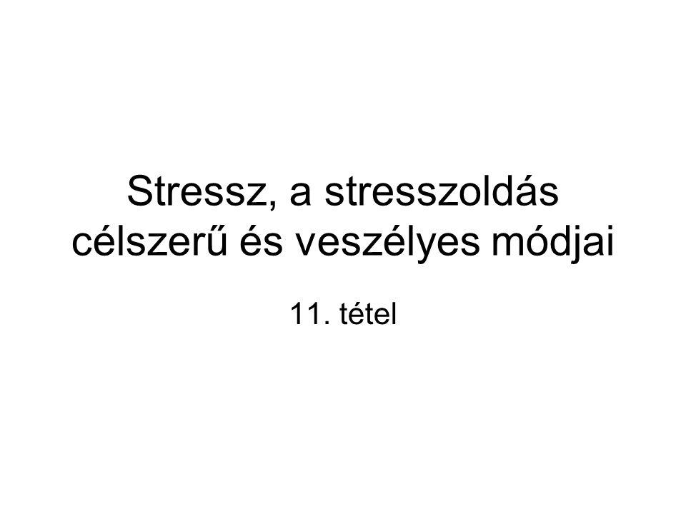Stressz, a stresszoldás célszerű és veszélyes módjai 11. tétel