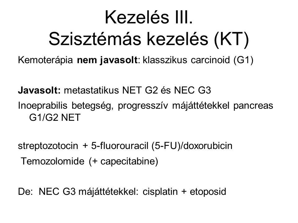Kezelés III. Szisztémás kezelés (KT) Kemoterápia nem javasolt: klasszikus carcinoid (G1) Javasolt: metastatikus NET G2 és NEC G3 Inoeprabilis betegség