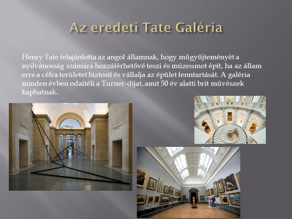Henry Tate felajánlotta az angol államnak, hogy műgyűjteményét a nyilvánosság számára hozzáférhetővé teszi és múzeumot épít, ha az állam erre a célra területet biztosít és vállalja az épület fenntartását.
