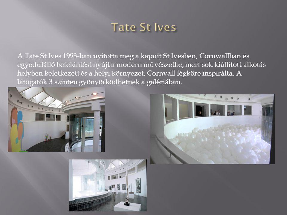 A Tate St Ives 1993-ban nyitotta meg a kapuit St Ivesben, Cornwallban és egyedülálló betekintést nyújt a modern művészetbe, mert sok kiállított alkotás helyben keletkezett és a helyi környezet, Cornvall légköre inspirálta.