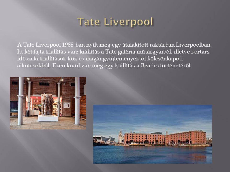 A Tate Liverpool 1988-ban nyílt meg egy átalakított raktárban Liverpoolban. Itt két fajta kiállítás van: kiállítás a Tate galéria műtárgyaiból, illetv