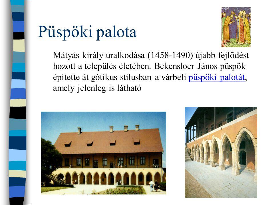 Püspöki palota Mátyás király uralkodása (1458-1490) újabb fejlõdést hozott a település életében. Bekensloer János püspök építette át gótikus stílusban