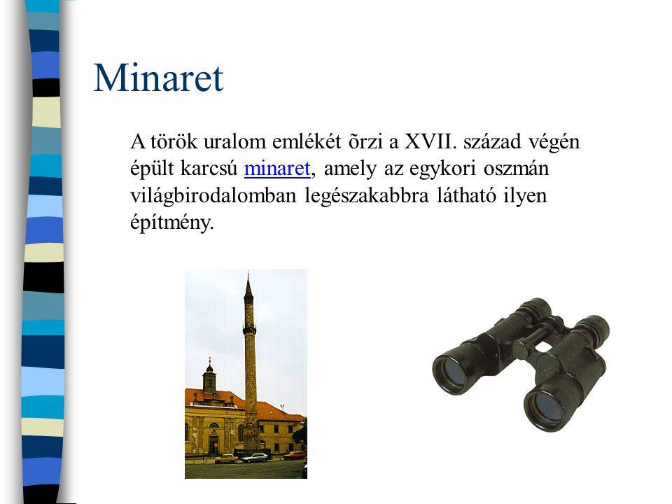 Minaret A török uralom emlékét õrzi a XVII. század végén épült karcsú minaret, amely az egykori oszmán világbirodalomban legészakabbra látható ilyen é