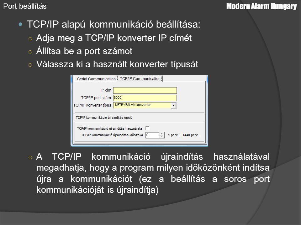 TCP/IP alapú kommunikáció beállítása: ○ Adja meg a TCP/IP konverter IP címét ○ Állítsa be a port számot ○ Válassza ki a használt konverter típusát ○ A TCP/IP kommunikáció újraindítás használatával megadhatja, hogy a program milyen időközönként indítsa újra a kommunikációt (ez a beállítás a soros port kommunikációját is újraindítja) Modern Alarm Hungary Port beállítás