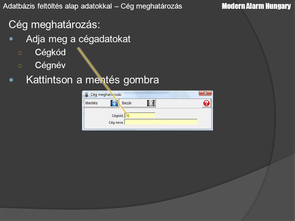 Cég meghatározás: Adja meg a cégadatokat ○ Cégkód ○ Cégnév Kattintson a mentés gombra Modern Alarm Hungary Adatbázis feltöltés alap adatokkal – Cég me