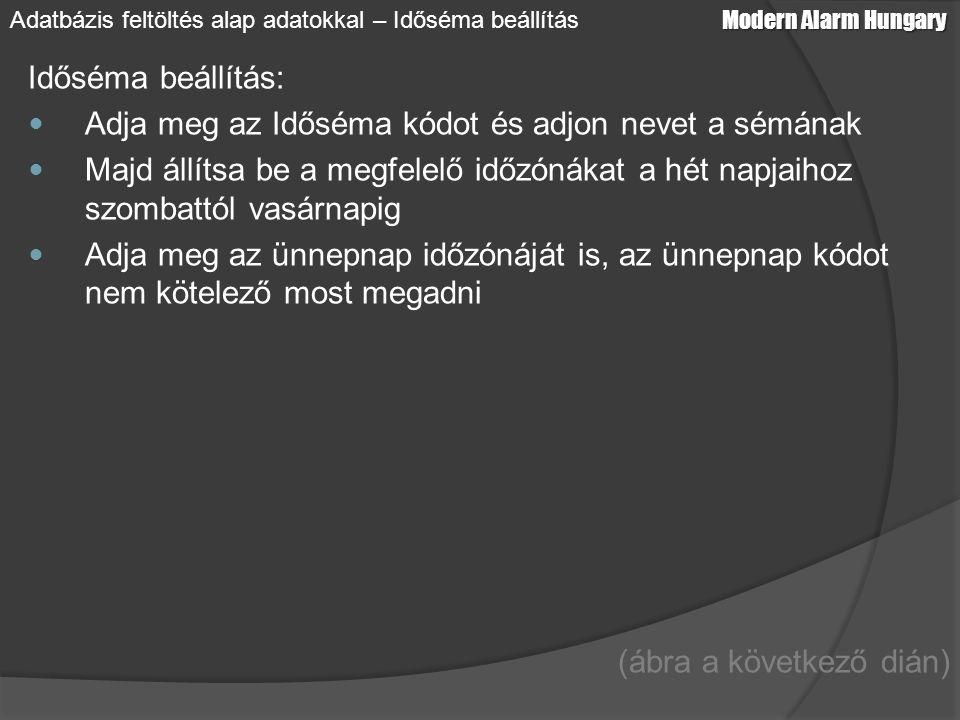 Időséma beállítás: Adja meg az Időséma kódot és adjon nevet a sémának Majd állítsa be a megfelelő időzónákat a hét napjaihoz szombattól vasárnapig Adja meg az ünnepnap időzónáját is, az ünnepnap kódot nem kötelező most megadni (ábra a következő dián) Modern Alarm Hungary Adatbázis feltöltés alap adatokkal – Időséma beállítás