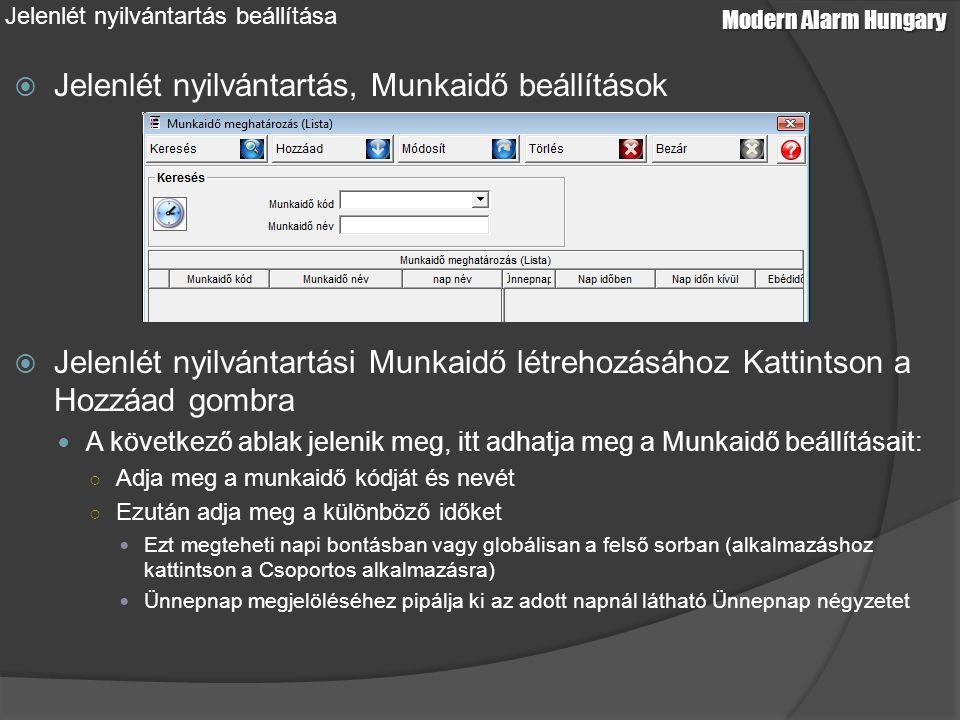 Modern Alarm Hungary Jelenlét nyilvántartás beállítása  Jelenlét nyilvántartás, Munkaidő beállítások  Jelenlét nyilvántartási Munkaidő létrehozásához Kattintson a Hozzáad gombra A következő ablak jelenik meg, itt adhatja meg a Munkaidő beállításait: ○ Adja meg a munkaidő kódját és nevét ○ Ezután adja meg a különböző időket Ezt megteheti napi bontásban vagy globálisan a felső sorban (alkalmazáshoz kattintson a Csoportos alkalmazásra) Ünnepnap megjelöléséhez pipálja ki az adott napnál látható Ünnepnap négyzetet