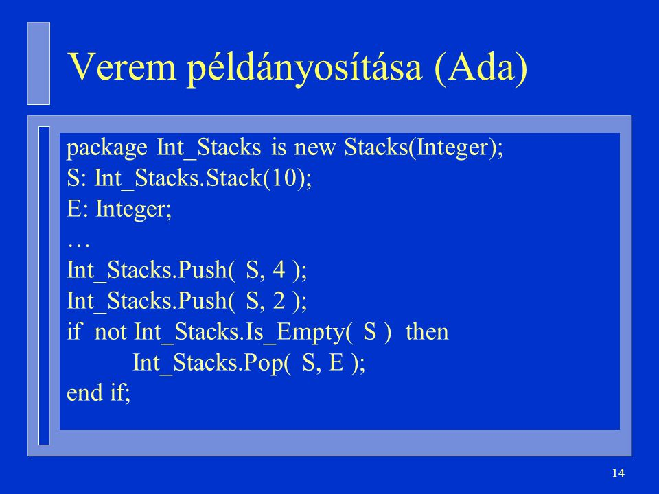 14 Verem példányosítása (Ada) package Int_Stacks is new Stacks(Integer); S: Int_Stacks.Stack(10); E: Integer; … Int_Stacks.Push( S, 4 ); Int_Stacks.Push( S, 2 ); if not Int_Stacks.Is_Empty( S ) then Int_Stacks.Pop( S, E ); end if;