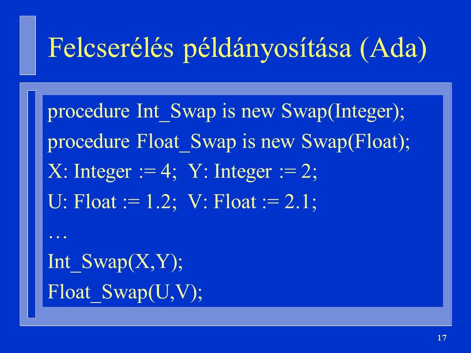 17 Felcserélés példányosítása (Ada) procedure Int_Swap is new Swap(Integer); procedure Float_Swap is new Swap(Float); X: Integer := 4; Y: Integer := 2; U: Float := 1.2; V: Float := 2.1; … Int_Swap(X,Y); Float_Swap(U,V);