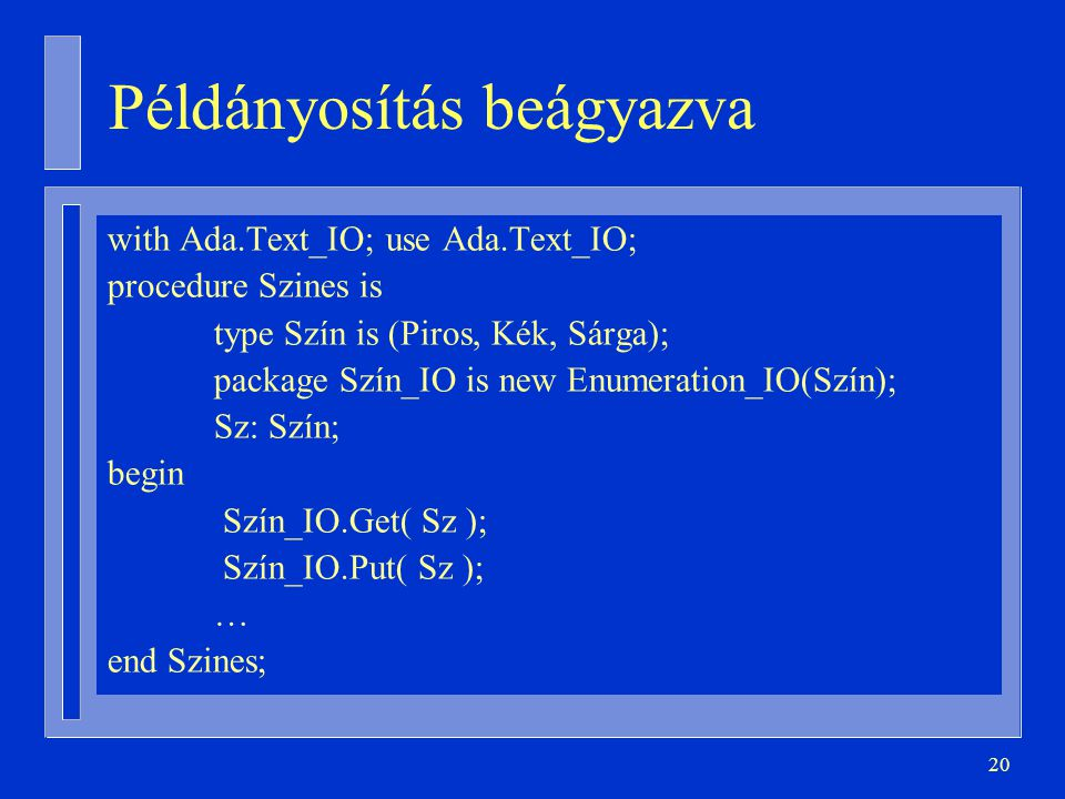 20 Példányosítás beágyazva with Ada.Text_IO; use Ada.Text_IO; procedure Szines is type Szín is (Piros, Kék, Sárga); package Szín_IO is new Enumeration