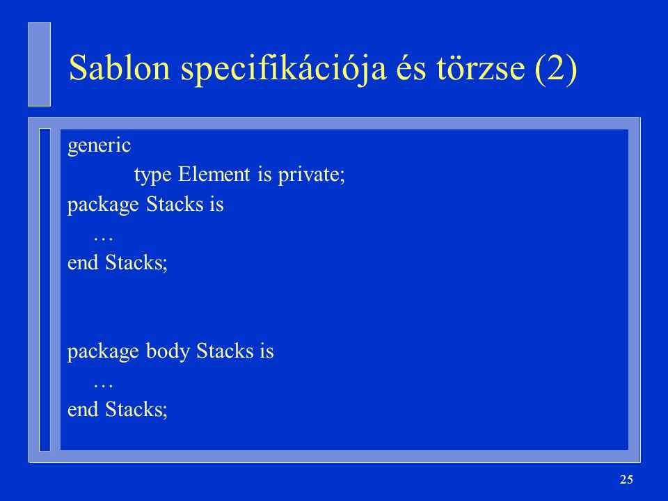 25 Sablon specifikációja és törzse (2) generic type Element is private; package Stacks is … end Stacks; package body Stacks is … end Stacks;