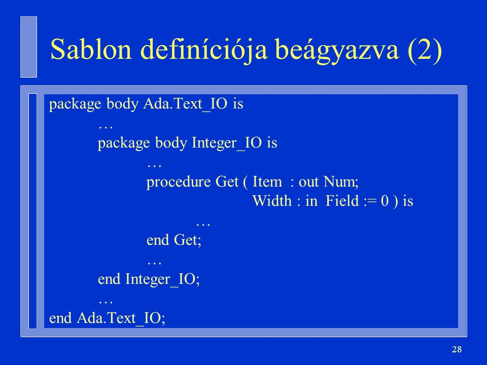 28 Sablon definíciója beágyazva (2) package body Ada.Text_IO is … package body Integer_IO is … procedure Get ( Item : out Num; Width : in Field := 0 )