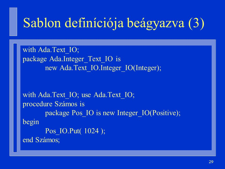 29 Sablon definíciója beágyazva (3) with Ada.Text_IO; package Ada.Integer_Text_IO is new Ada.Text_IO.Integer_IO(Integer); with Ada.Text_IO; use Ada.Text_IO; procedure Számos is package Pos_IO is new Integer_IO(Positive); begin Pos_IO.Put( 1024 ); end Számos;