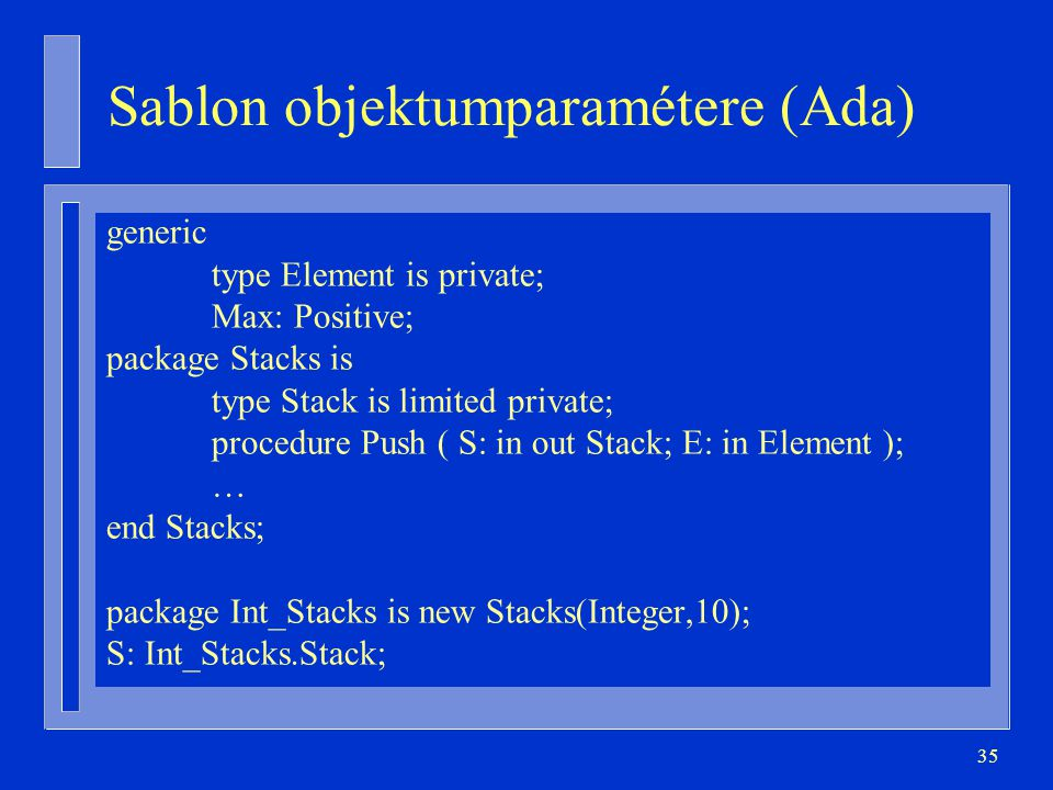 35 Sablon objektumparamétere (Ada) generic type Element is private; Max: Positive; package Stacks is type Stack is limited private; procedure Push ( S: in out Stack; E: in Element ); … end Stacks; package Int_Stacks is new Stacks(Integer,10); S: Int_Stacks.Stack;