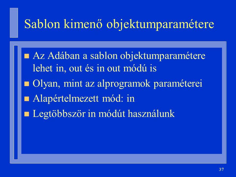 37 Sablon kimenő objektumparamétere n Az Adában a sablon objektumparamétere lehet in, out és in out módú is n Olyan, mint az alprogramok paraméterei n