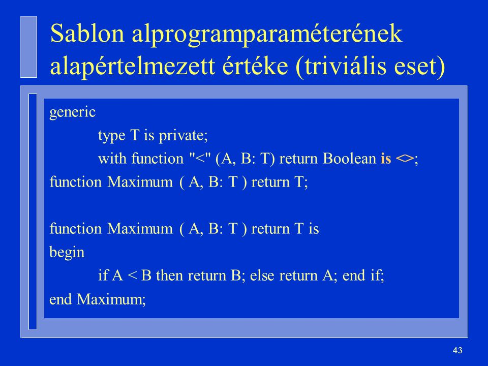 43 Sablon alprogramparaméterének alapértelmezett értéke (triviális eset) generic type T is private; with function ; function Maximum ( A, B: T ) return T; function Maximum ( A, B: T ) return T is begin if A < B then return B; else return A; end if; end Maximum;