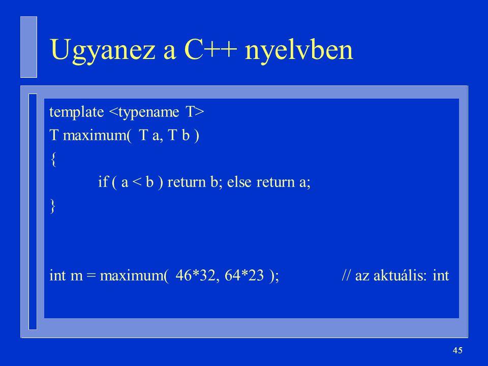 45 Ugyanez a C++ nyelvben template T maximum( T a, T b ) { if ( a < b ) return b; else return a; } int m = maximum( 46*32, 64*23 );// az aktuális: int