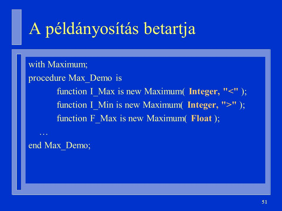 51 A példányosítás betartja with Maximum; procedure Max_Demo is function I_Max is new Maximum( Integer, < ); function I_Min is new Maximum( Integer, > ); function F_Max is new Maximum( Float ); … end Max_Demo;