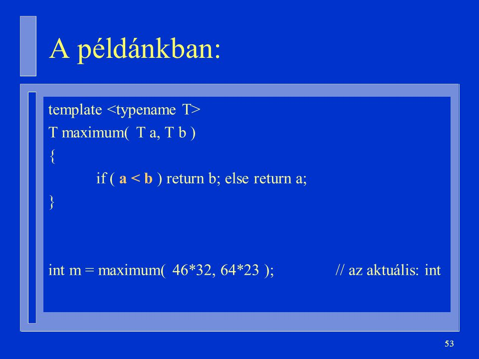 53 A példánkban: template T maximum( T a, T b ) { if ( a < b ) return b; else return a; } int m = maximum( 46*32, 64*23 );// az aktuális: int