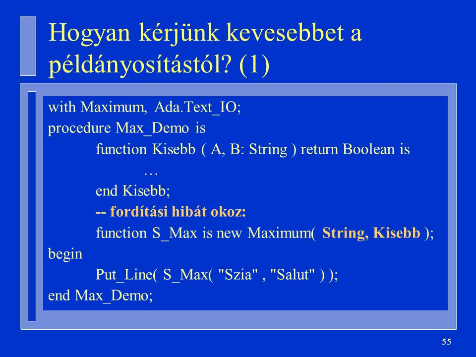 55 Hogyan kérjünk kevesebbet a példányosítástól? (1) with Maximum, Ada.Text_IO; procedure Max_Demo is function Kisebb ( A, B: String ) return Boolean