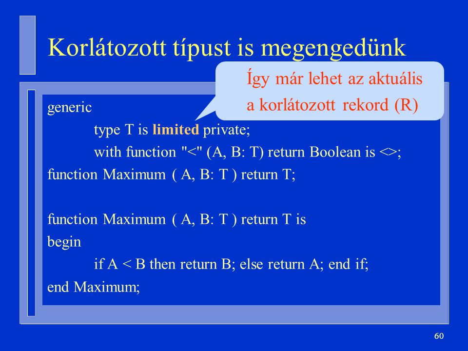 60 Korlátozott típust is megengedünk generic type T is limited private; with function ; function Maximum ( A, B: T ) return T; function Maximum ( A, B: T ) return T is begin if A < B then return B; else return A; end if; end Maximum; Így már lehet az aktuális a korlátozott rekord (R)