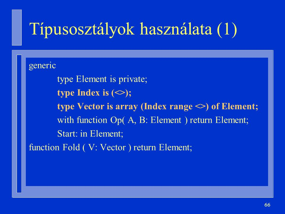 66 Típusosztályok használata (1) generic type Element is private; type Index is (<>); type Vector is array (Index range <>) of Element; with function