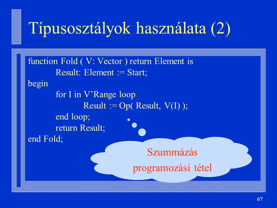 67 Típusosztályok használata (2) function Fold ( V: Vector ) return Element is Result: Element := Start; begin for I in V'Range loop Result := Op( Result, V(I) ); end loop; return Result; end Fold; Szummázás programozási tétel