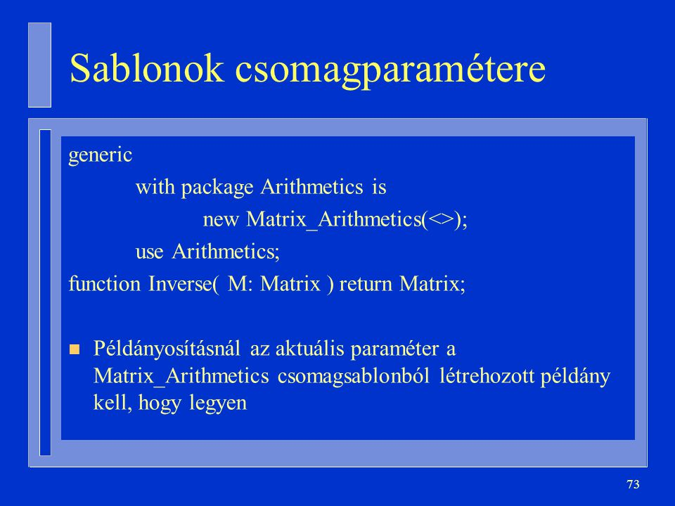 73 Sablonok csomagparamétere generic with package Arithmetics is new Matrix_Arithmetics(<>); use Arithmetics; function Inverse( M: Matrix ) return Matrix; n Példányosításnál az aktuális paraméter a Matrix_Arithmetics csomagsablonból létrehozott példány kell, hogy legyen