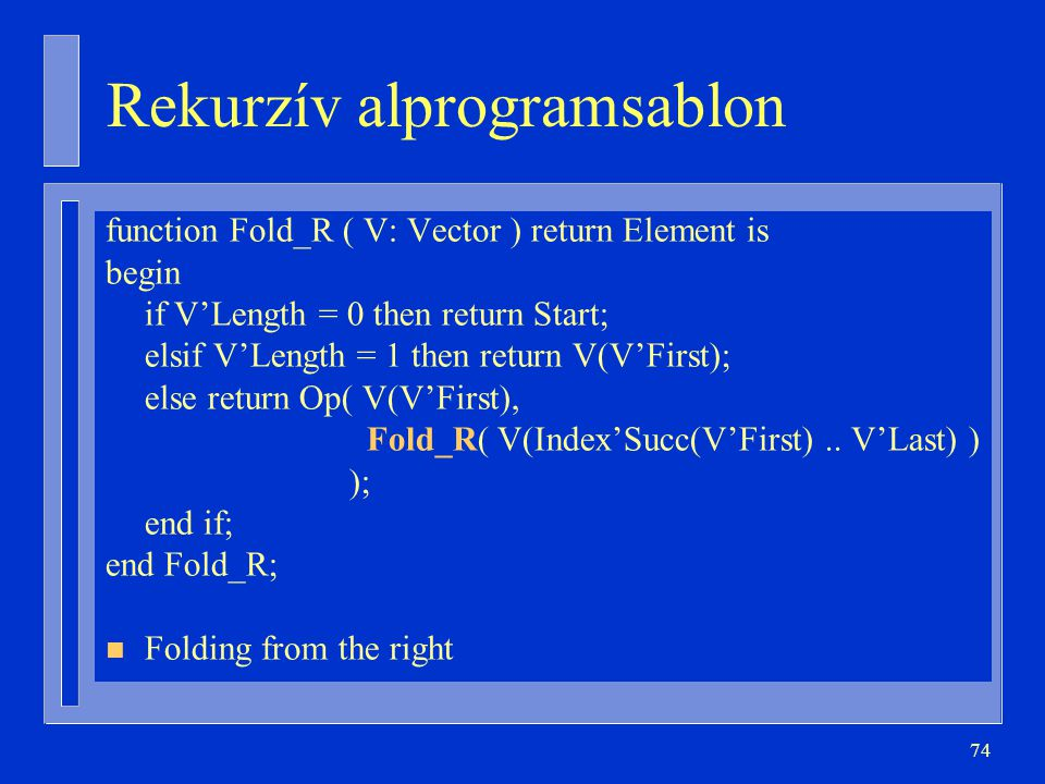 74 Rekurzív alprogramsablon function Fold_R ( V: Vector ) return Element is begin if V'Length = 0 then return Start; elsif V'Length = 1 then return V(V'First); else return Op( V(V'First), Fold_R( V(Index'Succ(V'First)..